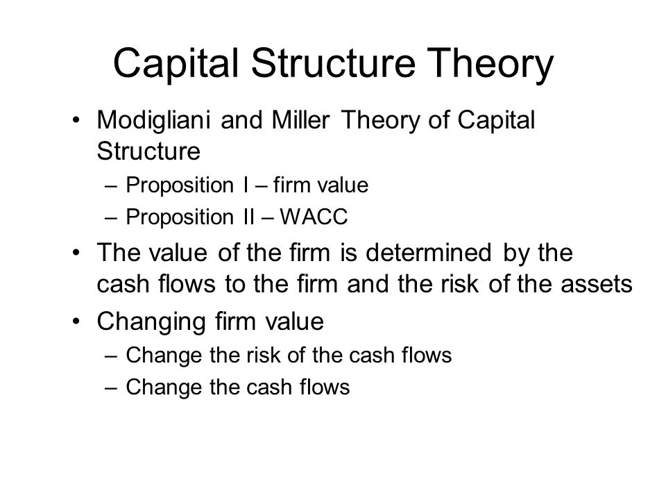 Capital Structure Theory Modigliani and Miller Theory of Capital Structure –Proposition I – firm value –Proposition II – WACC The value of the firm is