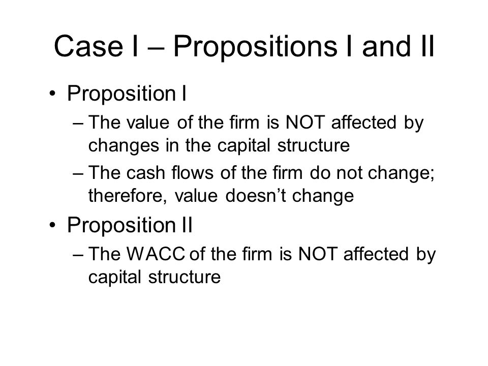 Case I – Propositions I and II Proposition I –The value of the firm is NOT affected by changes in the capital structure –The cash flows of the firm do