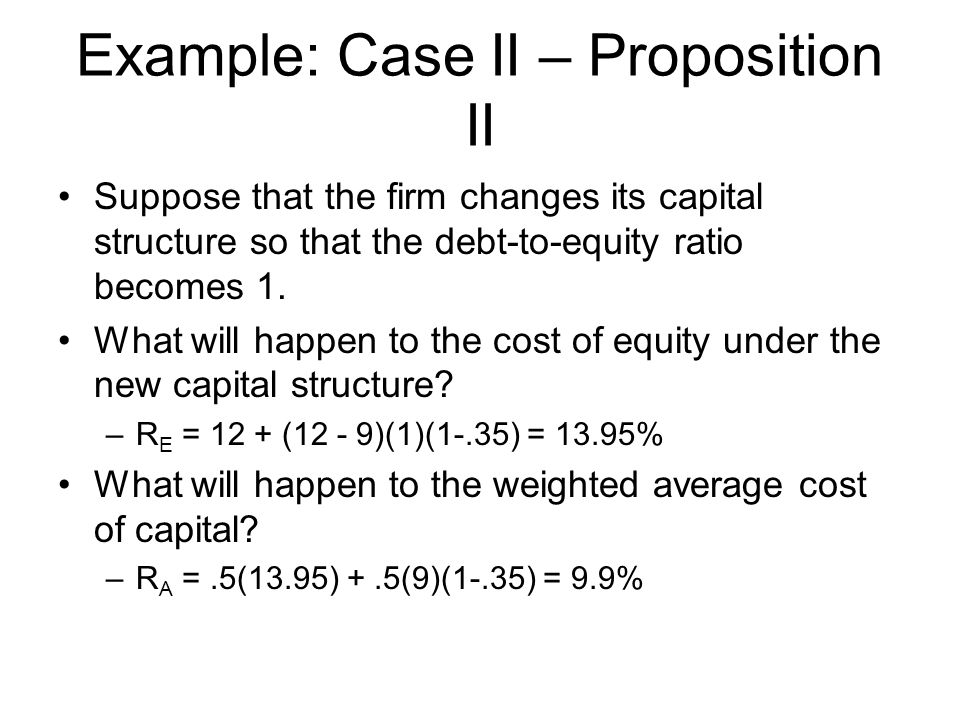Example: Case II – Proposition II Suppose that the firm changes its capital structure so that the debt-to-equity ratio becomes 1. What will happen to