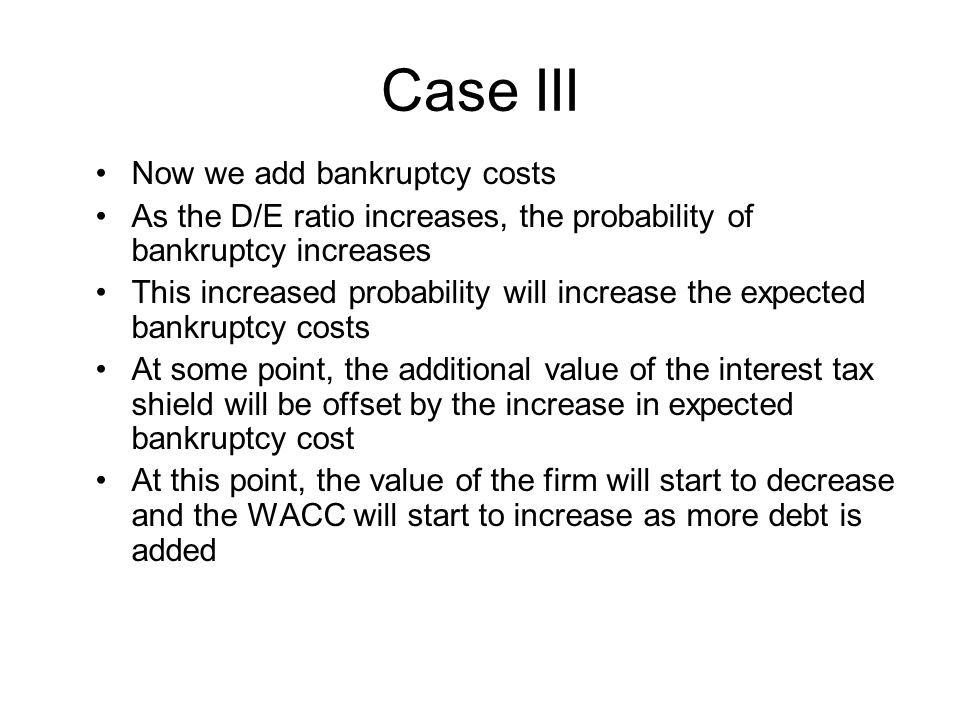 Case III Now we add bankruptcy costs As the D/E ratio increases, the probability of bankruptcy increases This increased probability will increase the