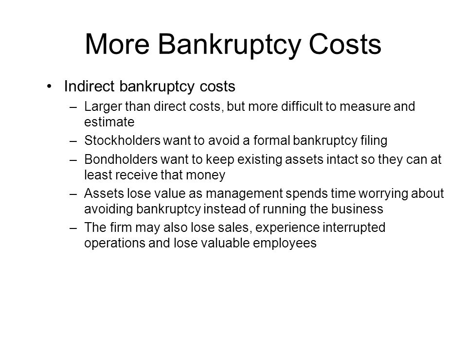 More Bankruptcy Costs Indirect bankruptcy costs –Larger than direct costs, but more difficult to measure and estimate –Stockholders want to avoid a fo