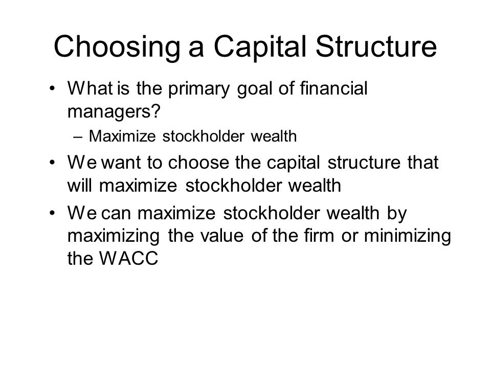 Choosing a Capital Structure What is the primary goal of financial managers? –Maximize stockholder wealth We want to choose the capital structure that