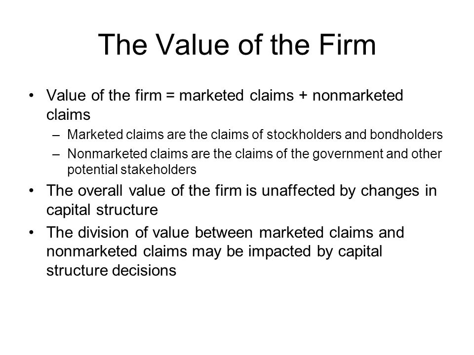 The Value of the Firm Value of the firm = marketed claims + nonmarketed claims –Marketed claims are the claims of stockholders and bondholders –Nonmar