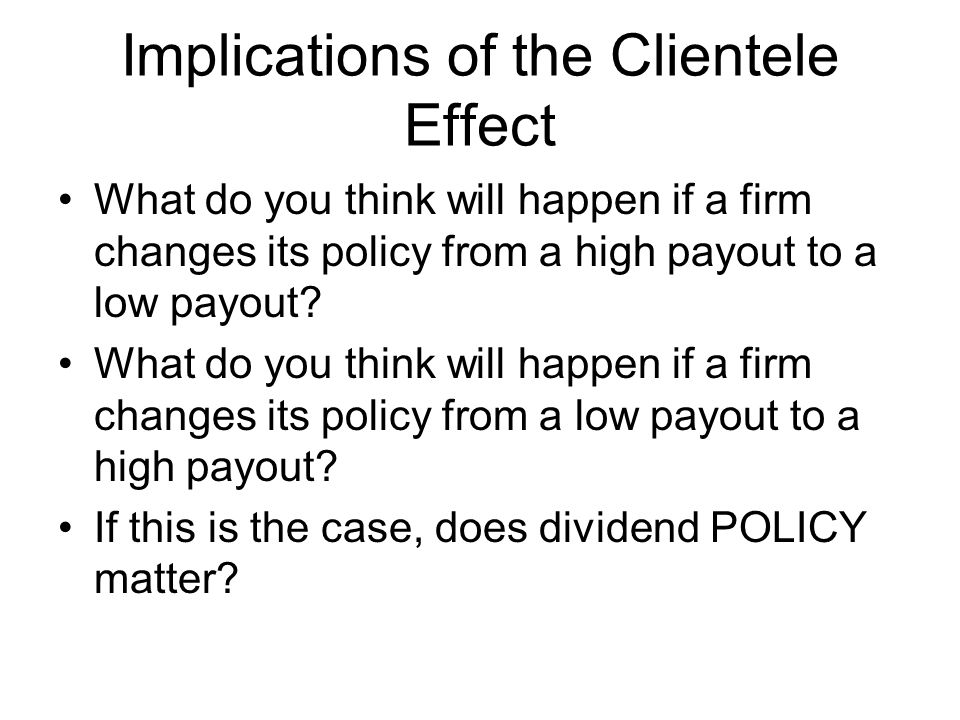 Implications of the Clientele Effect What do you think will happen if a firm changes its policy from a high payout to a low payout? What do you think