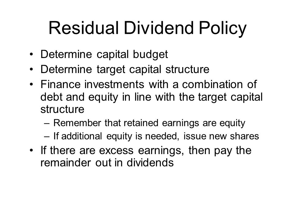 Residual Dividend Policy Determine capital budget Determine target capital structure Finance investments with a combination of debt and equity in line