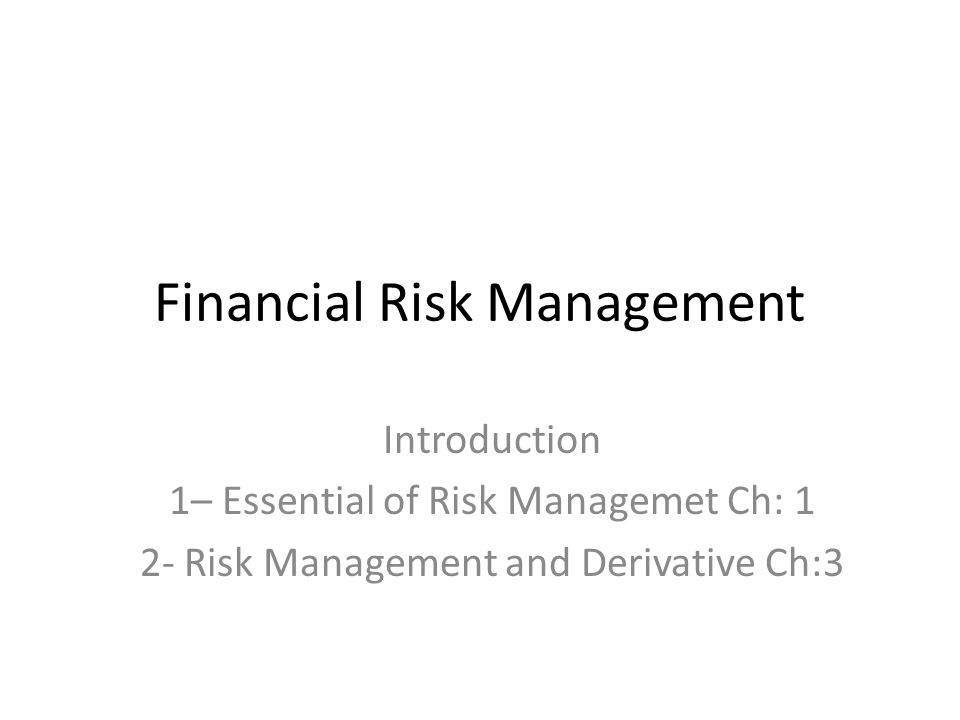 Financial Risk Management Introduction 1– Essential of Risk Managemet Ch: 1 2- Risk Management and Derivative Ch:3