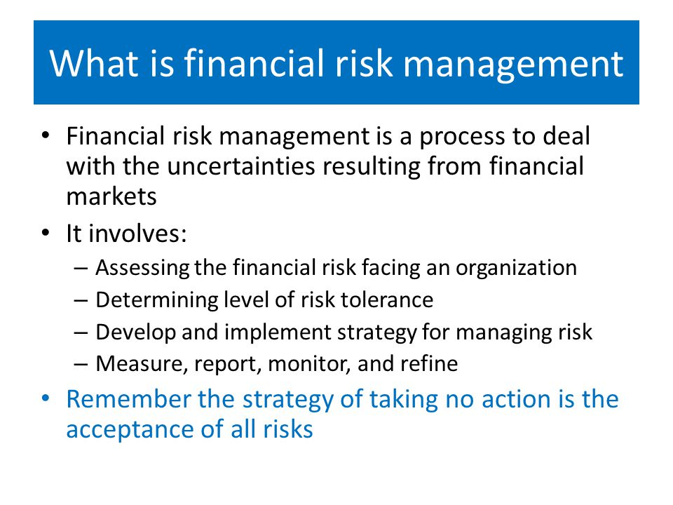 What is financial risk management Financial risk management is a process to deal with the uncertainties resulting from financial markets It involves: – Assessing the financial risk facing an organization – Determining level of risk tolerance – Develop and implement strategy for managing risk – Measure, report, monitor, and refine Remember the strategy of taking no action is the acceptance of all risks