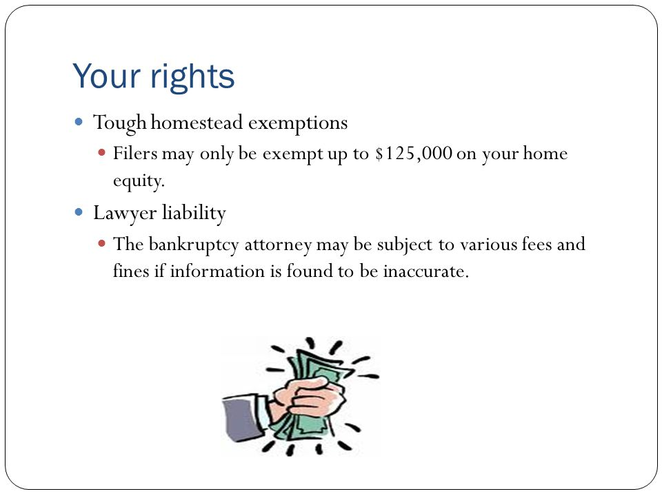 Your rights Tough homestead exemptions Filers may only be exempt up to $125,000 on your home equity.