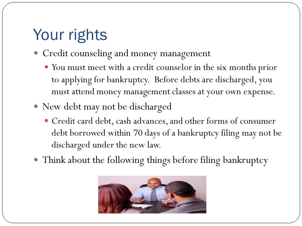 Your rights Credit counseling and money management You must meet with a credit counselor in the six months prior to applying for bankruptcy.