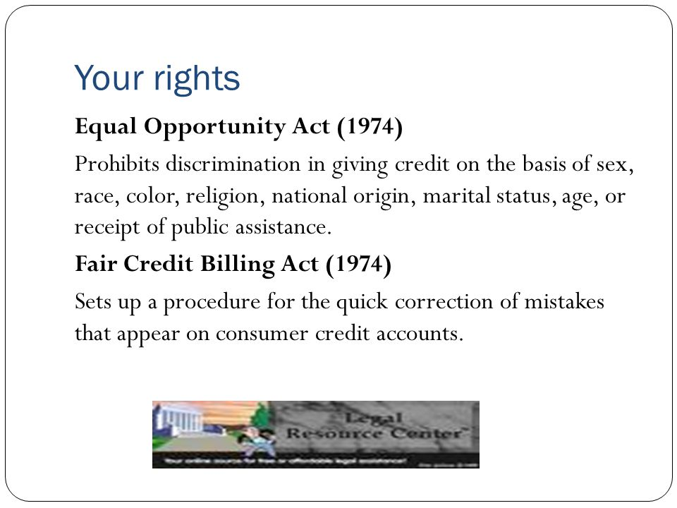 Your rights Equal Opportunity Act (1974) Prohibits discrimination in giving credit on the basis of sex, race, color, religion, national origin, marita