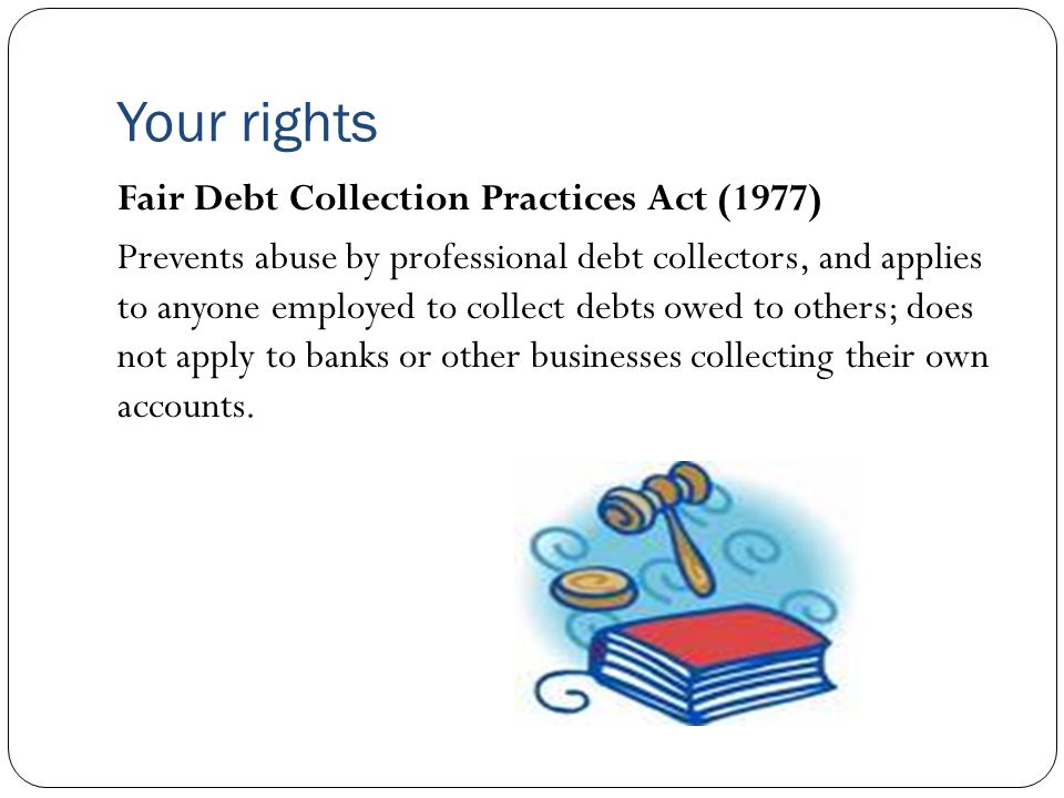 Your rights Fair Debt Collection Practices Act (1977) Prevents abuse by professional debt collectors, and applies to anyone employed to collect debts owed to others; does not apply to banks or other businesses collecting their own accounts.