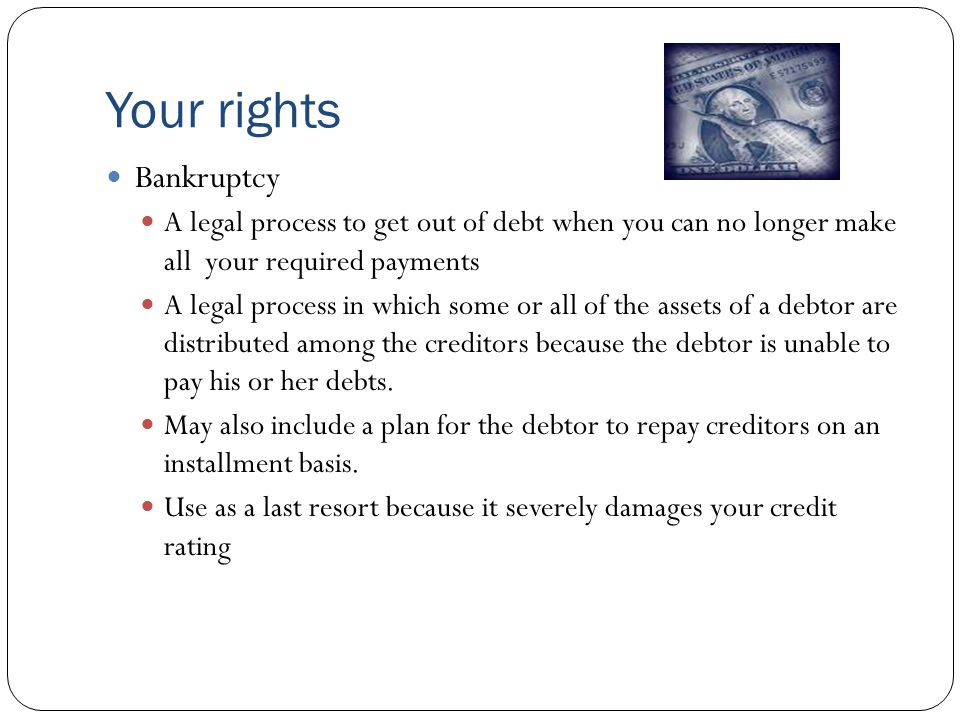 Your rights Bankruptcy A legal process to get out of debt when you can no longer make all your required payments A legal process in which some or all of the assets of a debtor are distributed among the creditors because the debtor is unable to pay his or her debts.