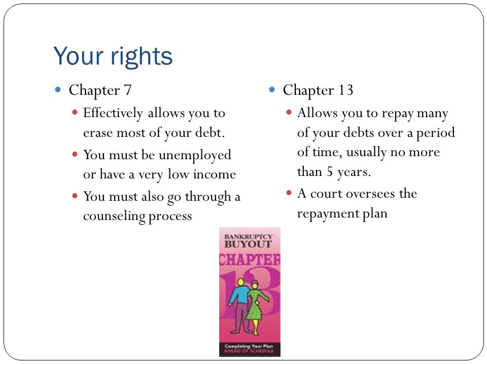Your rights Chapter 7 Effectively allows you to erase most of your debt. You must be unemployed or have a very low income You must also go through a c