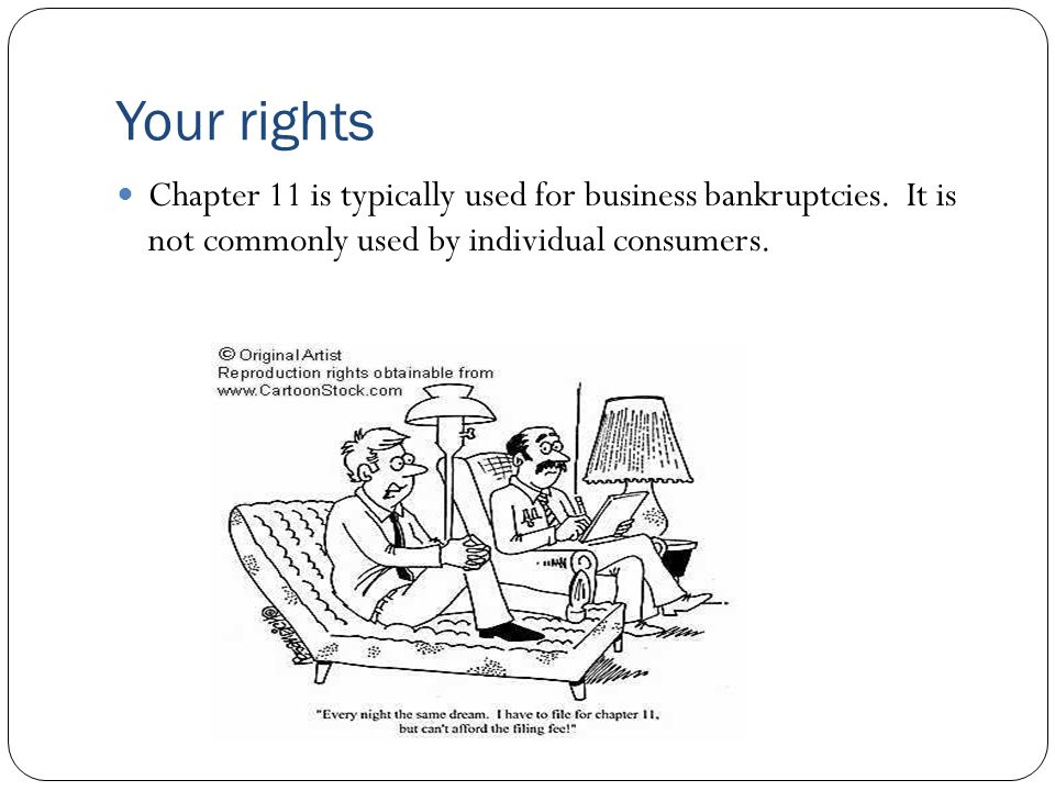 Your rights Chapter 11 is typically used for business bankruptcies. It is not commonly used by individual consumers.