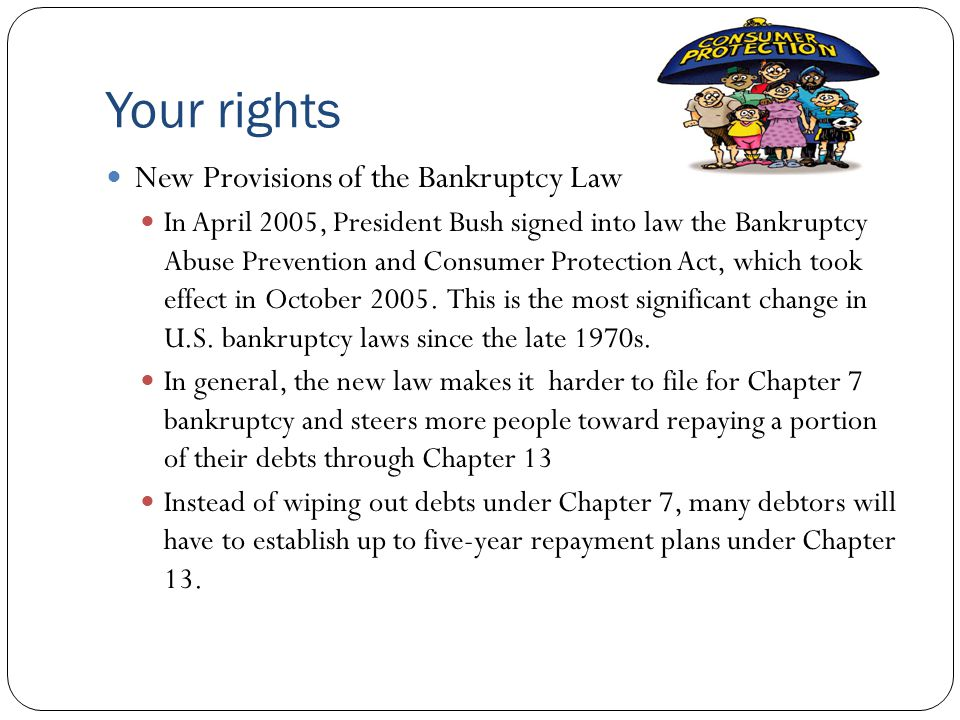 Your rights New Provisions of the Bankruptcy Law In April 2005, President Bush signed into law the Bankruptcy Abuse Prevention and Consumer Protection Act, which took effect in October 2005.