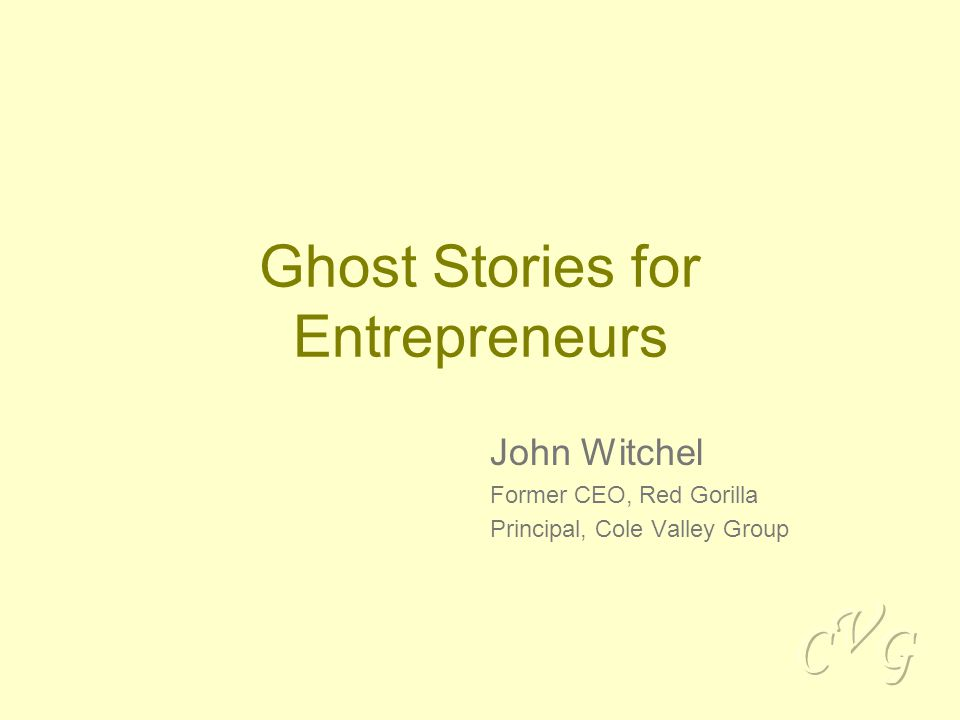 Ghost Stories for Entrepreneurs John Witchel Former CEO, Red Gorilla Principal, Cole Valley Group