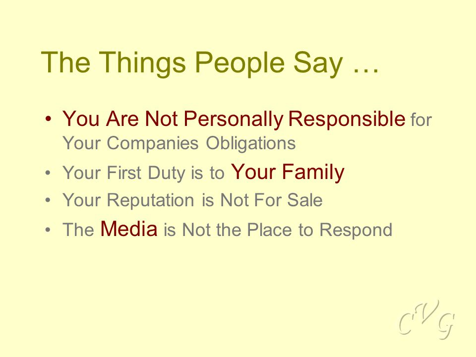 The Things People Say … You Are Not Personally Responsible for Your Companies Obligations Your First Duty is to Your Family Your Reputation is Not For Sale The Media is Not the Place to Respond