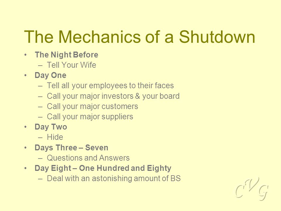 The Mechanics of a Shutdown The Night Before –Tell Your Wife Day One –Tell all your employees to their faces –Call your major investors & your board –Call your major customers –Call your major suppliers Day Two –Hide Days Three – Seven –Questions and Answers Day Eight – One Hundred and Eighty –Deal with an astonishing amount of BS