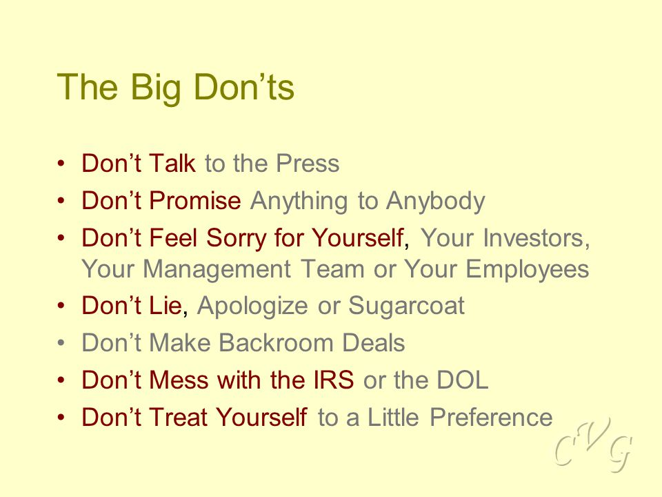 The Big Don'ts Don't Talk to the Press Don't Promise Anything to Anybody Don't Feel Sorry for Yourself, Your Investors, Your Management Team or Your Employees Don't Lie, Apologize or Sugarcoat Don't Make Backroom Deals Don't Mess with the IRS or the DOL Don't Treat Yourself to a Little Preference