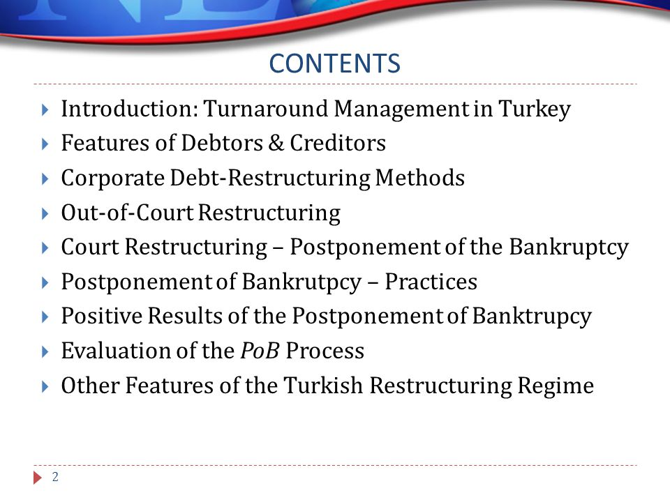 CONTENTS  Introduction: Turnaround Management in Turkey  Features of Debtors & Creditors  Corporate Debt-Restructuring Methods  Out-of-Court Restructuring  Court Restructuring – Postponement of the Bankruptcy  Postponement of Bankrutpcy – Practices  Positive Results of the Postponement of Banktrupcy  Evaluation of the PoB Process  Other Features of the Turkish Restructuring Regime 2