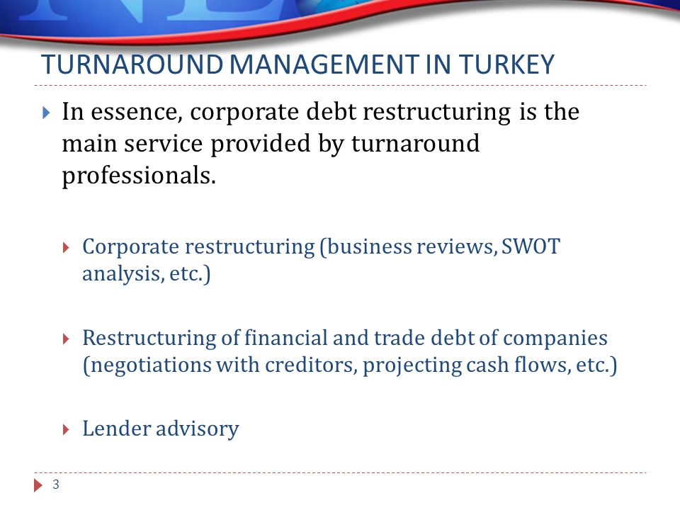 TURNAROUND MANAGEMENT IN TURKEY  In essence, corporate debt restructuring is the main service provided by turnaround professionals.