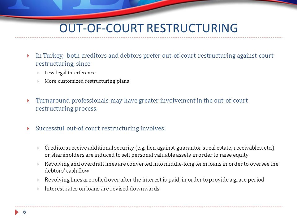 OUT-OF-COURT RESTRUCTURING  In Turkey, both creditors and debtors prefer out-of-court restructuring against court restructuring, since  Less legal interference  More customized restructuring plans  Turnaround professionals may have greater involvement in the out-of-court restructuring process.