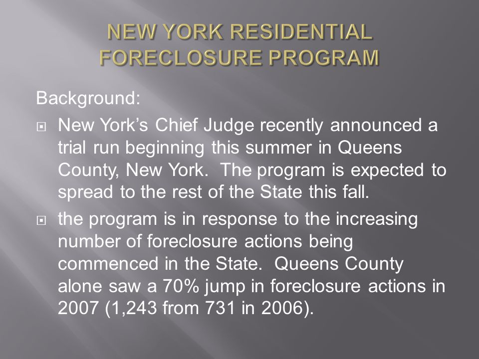 NEW YORK RESIDENTIAL FORECLOSURE PROGRAM Background:  New York's Chief Judge recently announced a trial run beginning this summer in Queens County, New York.