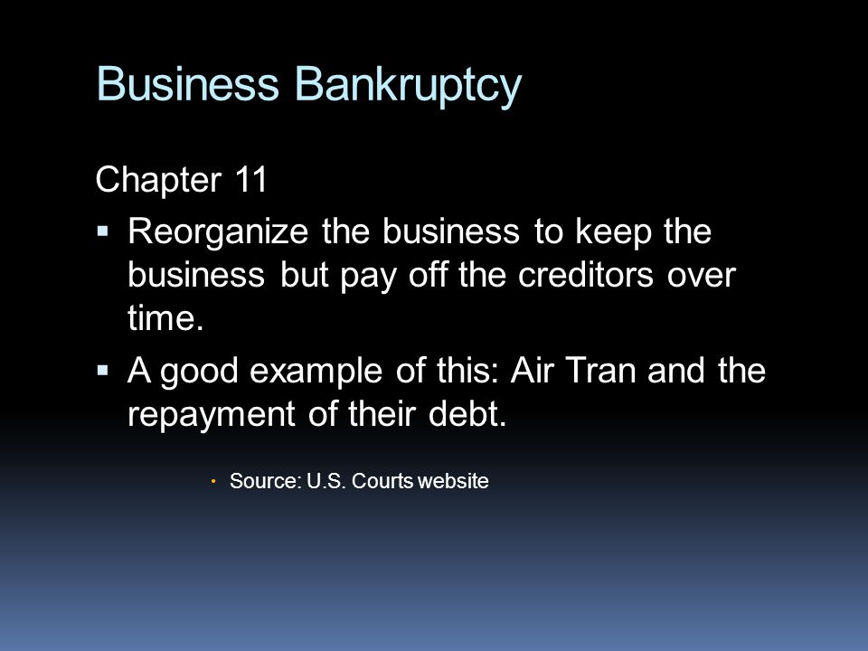 Business Bankruptcy Chapter 11  Reorganize the business to keep the business but pay off the creditors over time.