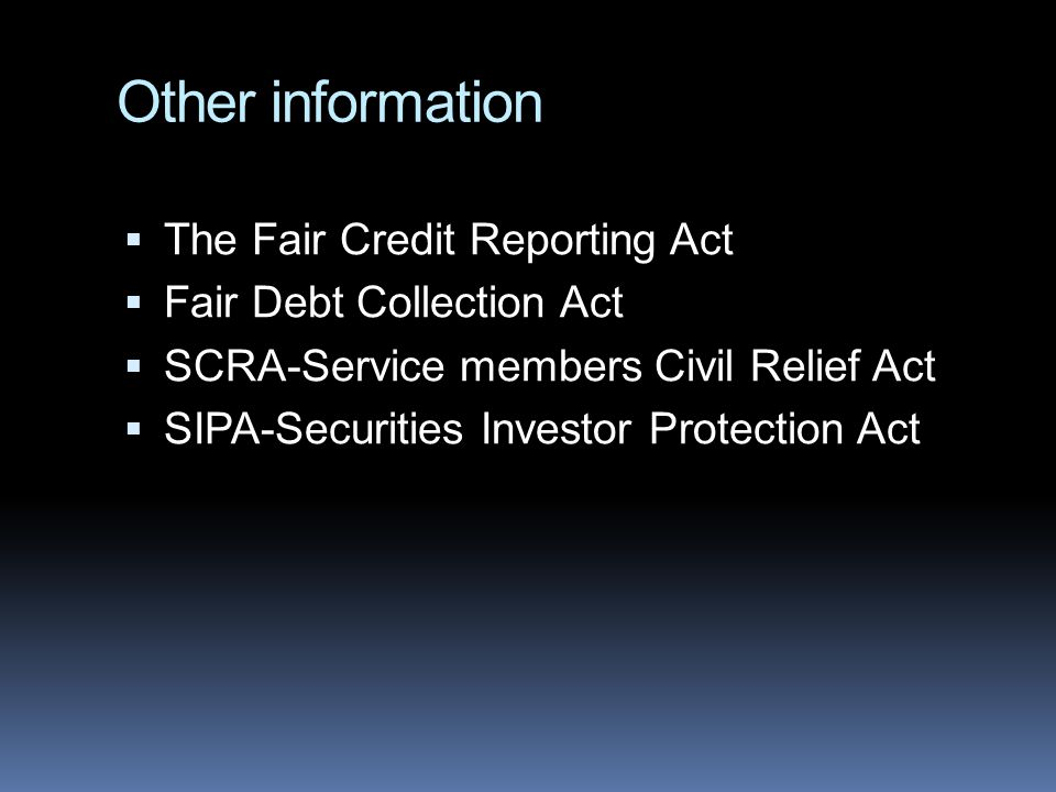 Other information  The Fair Credit Reporting Act  Fair Debt Collection Act  SCRA-Service members Civil Relief Act  SIPA-Securities Investor Protection Act