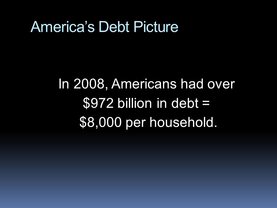 America's Debt Picture In 2008, Americans had over $972 billion in debt = $8,000 per household.