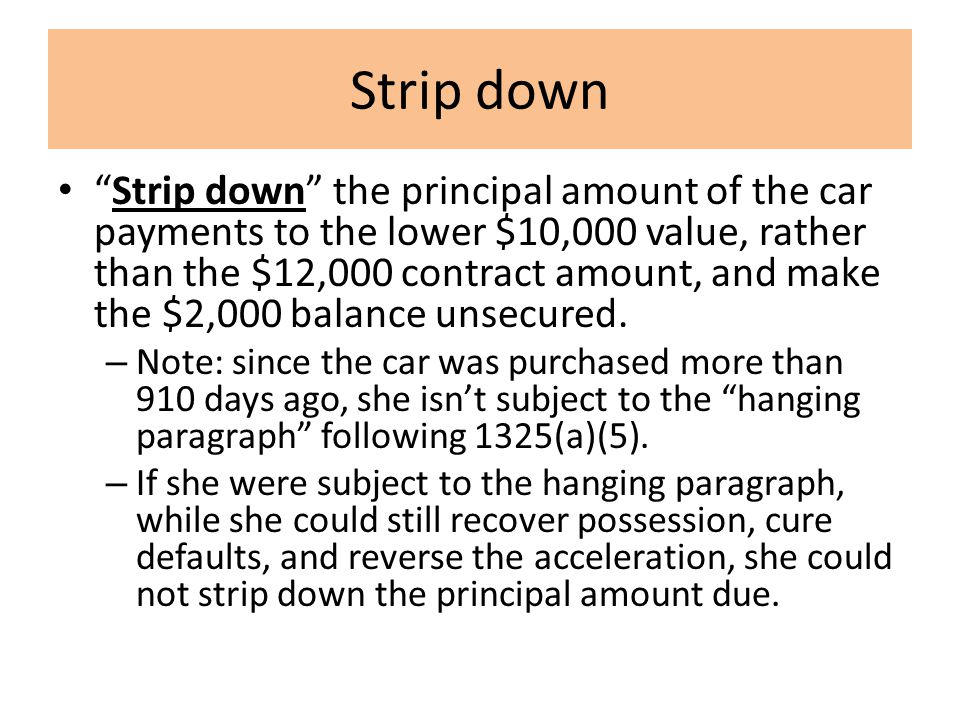 Strip down Strip down the principal amount of the car payments to the lower $10,000 value, rather than the $12,000 contract amount, and make the $2,000 balance unsecured.