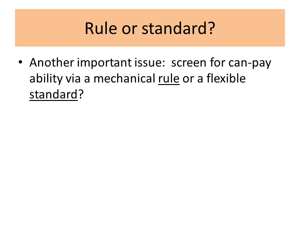 Rule or standard? Another important issue: screen for can-pay ability via a mechanical rule or a flexible standard?