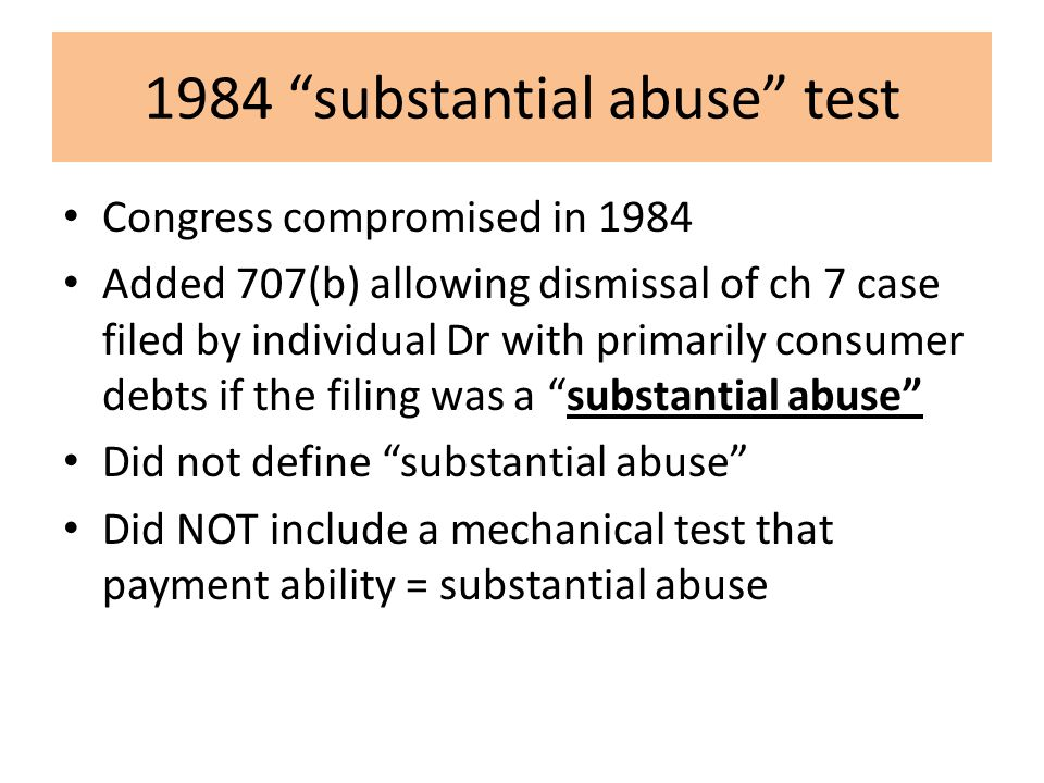 1984 substantial abuse test Congress compromised in 1984 Added 707(b) allowing dismissal of ch 7 case filed by individual Dr with primarily consumer debts if the filing was a substantial abuse Did not define substantial abuse Did NOT include a mechanical test that payment ability = substantial abuse