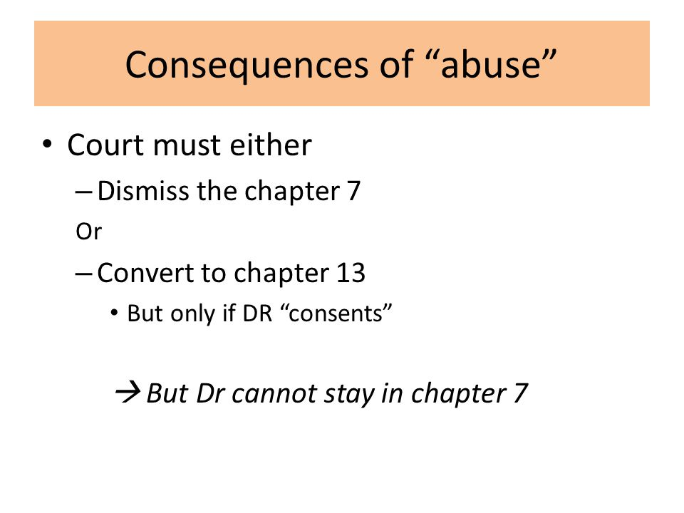 Consequences of abuse Court must either – Dismiss the chapter 7 Or – Convert to chapter 13 But only if DR consents  But Dr cannot stay in chapter 7