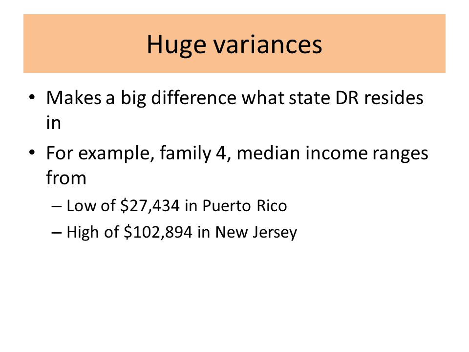 Huge variances Makes a big difference what state DR resides in For example, family 4, median income ranges from – Low of $27,434 in Puerto Rico – High of $102,894 in New Jersey
