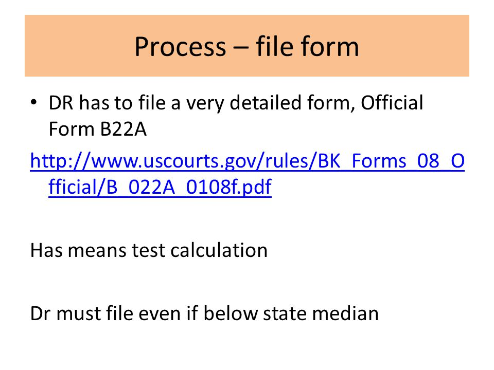 Process – file form DR has to file a very detailed form, Official Form B22A http://www.uscourts.gov/rules/BK_Forms_08_O fficial/B_022A_0108f.pdf Has means test calculation Dr must file even if below state median