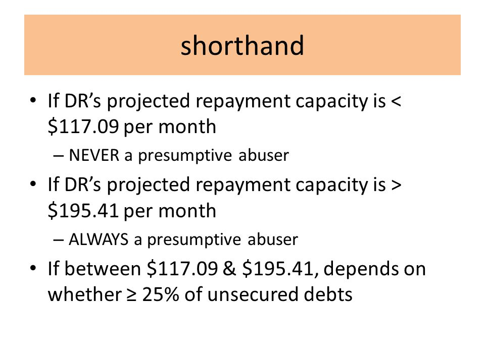 shorthand If DR's projected repayment capacity is < $117.09 per month – NEVER a presumptive abuser If DR's projected repayment capacity is > $195.41 per month – ALWAYS a presumptive abuser If between $117.09 & $195.41, depends on whether ≥ 25% of unsecured debts