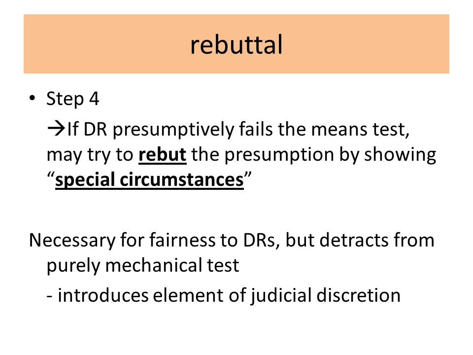 rebuttal Step 4  If DR presumptively fails the means test, may try to rebut the presumption by showing special circumstances Necessary for fairness to DRs, but detracts from purely mechanical test - introduces element of judicial discretion