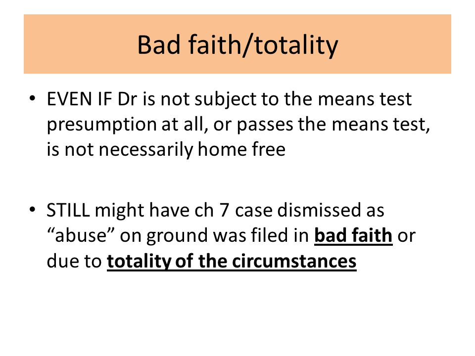 Bad faith/totality EVEN IF Dr is not subject to the means test presumption at all, or passes the means test, is not necessarily home free STILL might have ch 7 case dismissed as abuse on ground was filed in bad faith or due to totality of the circumstances