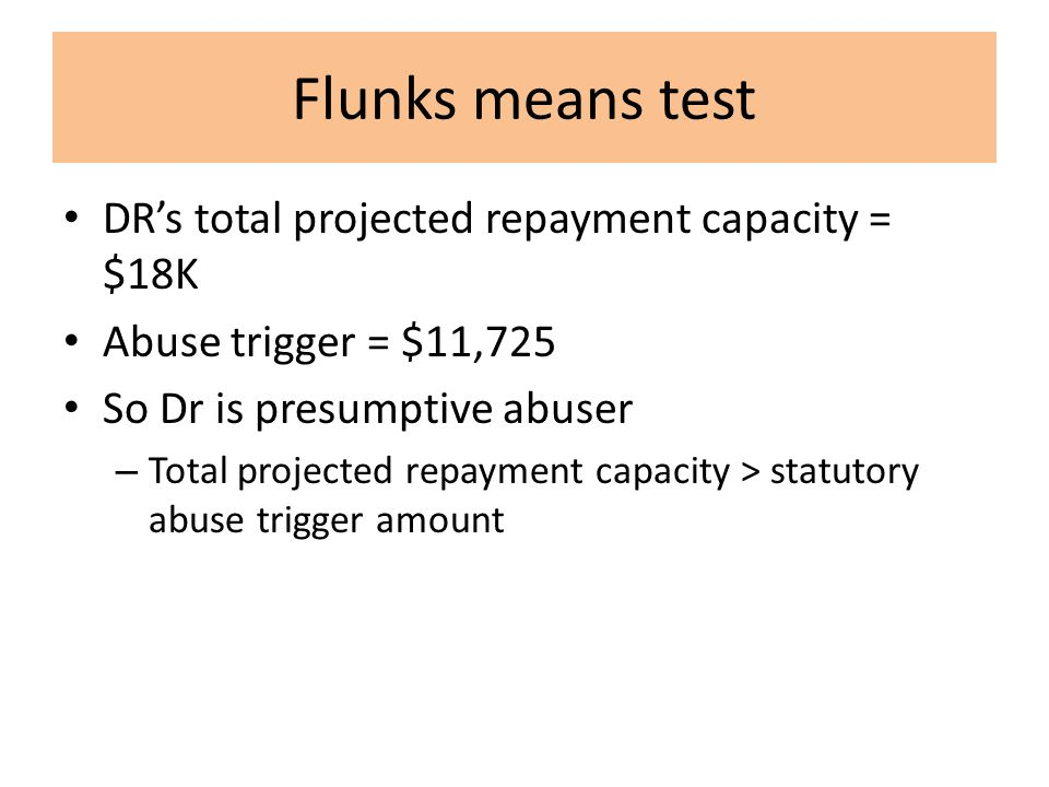 Flunks means test DR's total projected repayment capacity = $18K Abuse trigger = $11,725 So Dr is presumptive abuser – Total projected repayment capacity > statutory abuse trigger amount