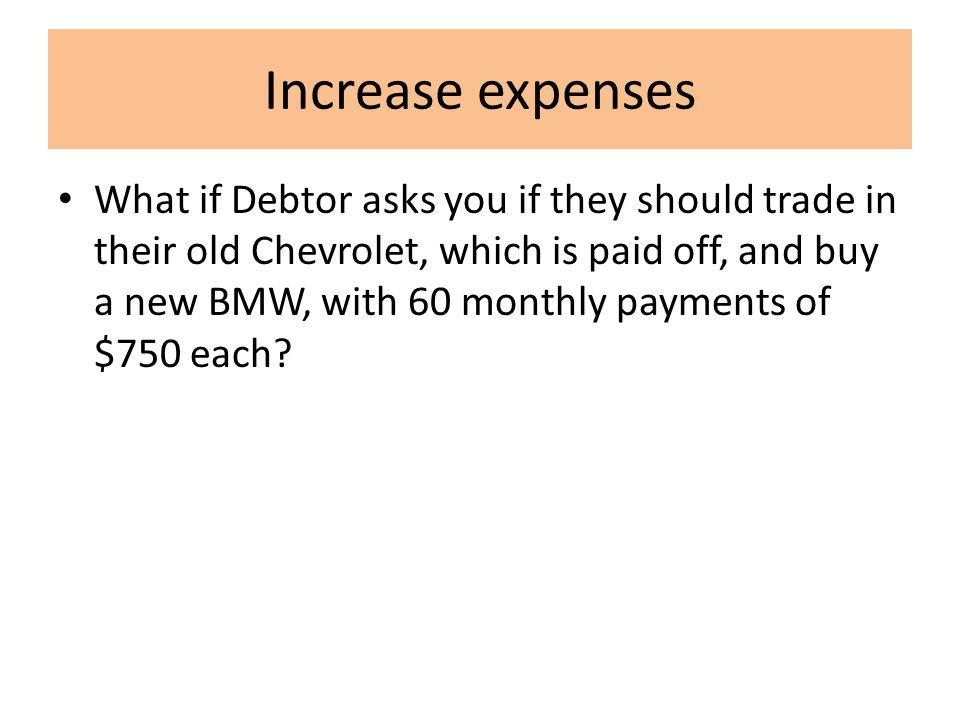 Increase expenses What if Debtor asks you if they should trade in their old Chevrolet, which is paid off, and buy a new BMW, with 60 monthly payments of $750 each