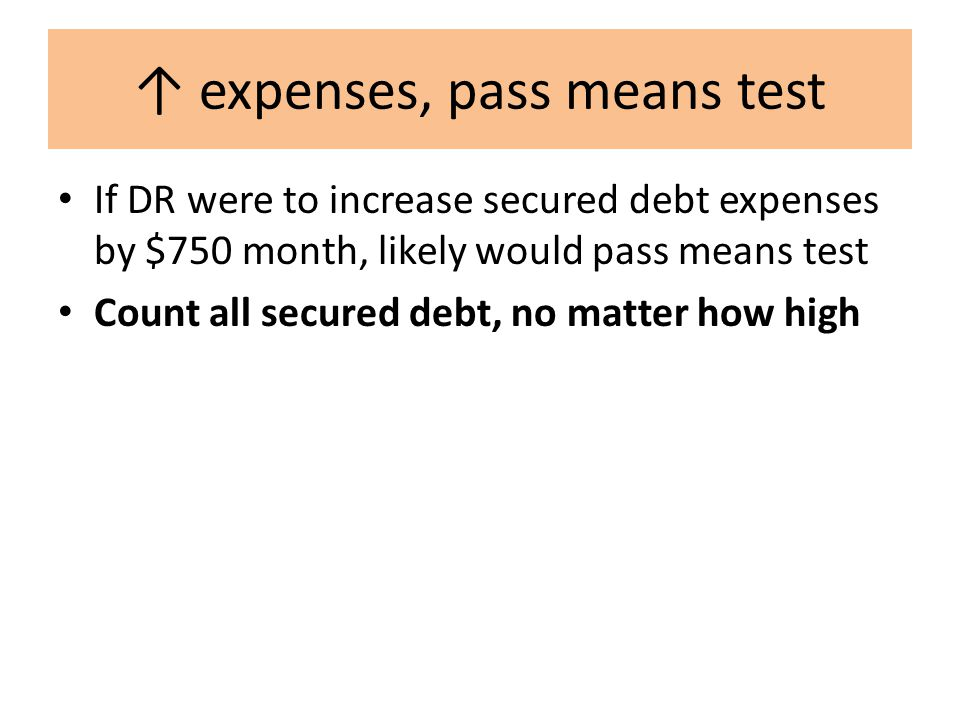 ↑ expenses, pass means test If DR were to increase secured debt expenses by $750 month, likely would pass means test Count all secured debt, no matter how high