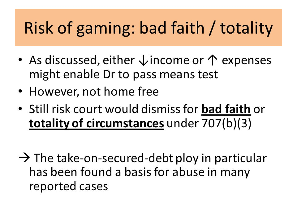 Risk of gaming: bad faith / totality As discussed, either ↓income or ↑ expenses might enable Dr to pass means test However, not home free Still risk court would dismiss for bad faith or totality of circumstances under 707(b)(3)  The take-on-secured-debt ploy in particular has been found a basis for abuse in many reported cases