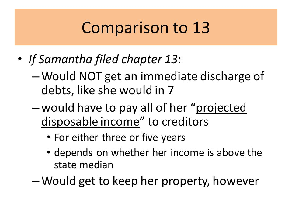 Comparison to 13 If Samantha filed chapter 13: – Would NOT get an immediate discharge of debts, like she would in 7 – would have to pay all of her projected disposable income to creditors For either three or five years depends on whether her income is above the state median – Would get to keep her property, however