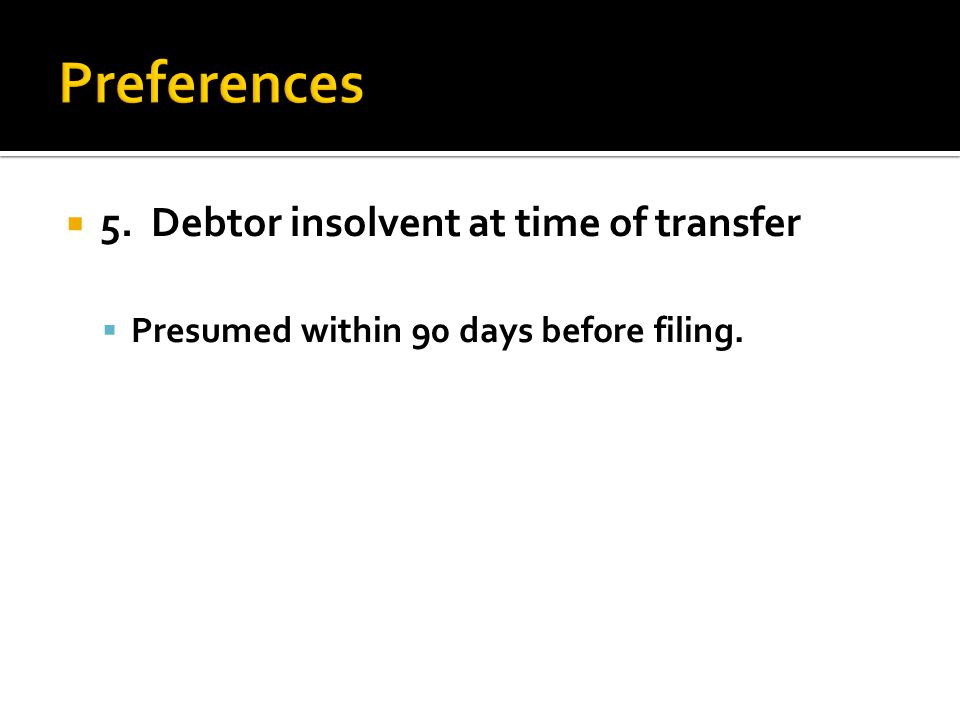  5. Debtor insolvent at time of transfer  Presumed within 90 days before filing.