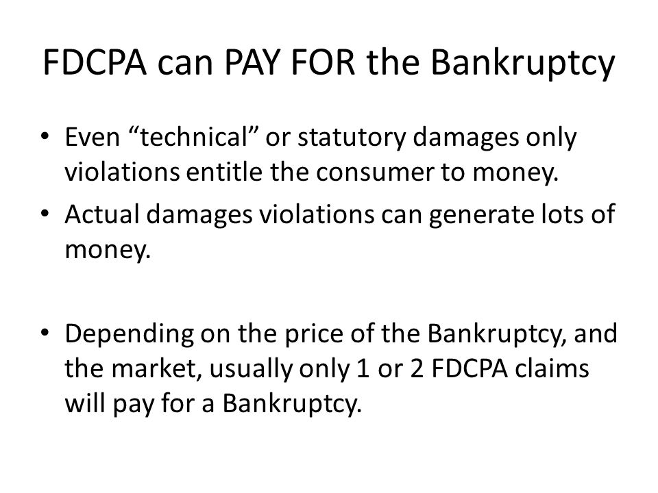 FDCPA can PAY FOR the Bankruptcy Even technical or statutory damages only violations entitle the consumer to money.