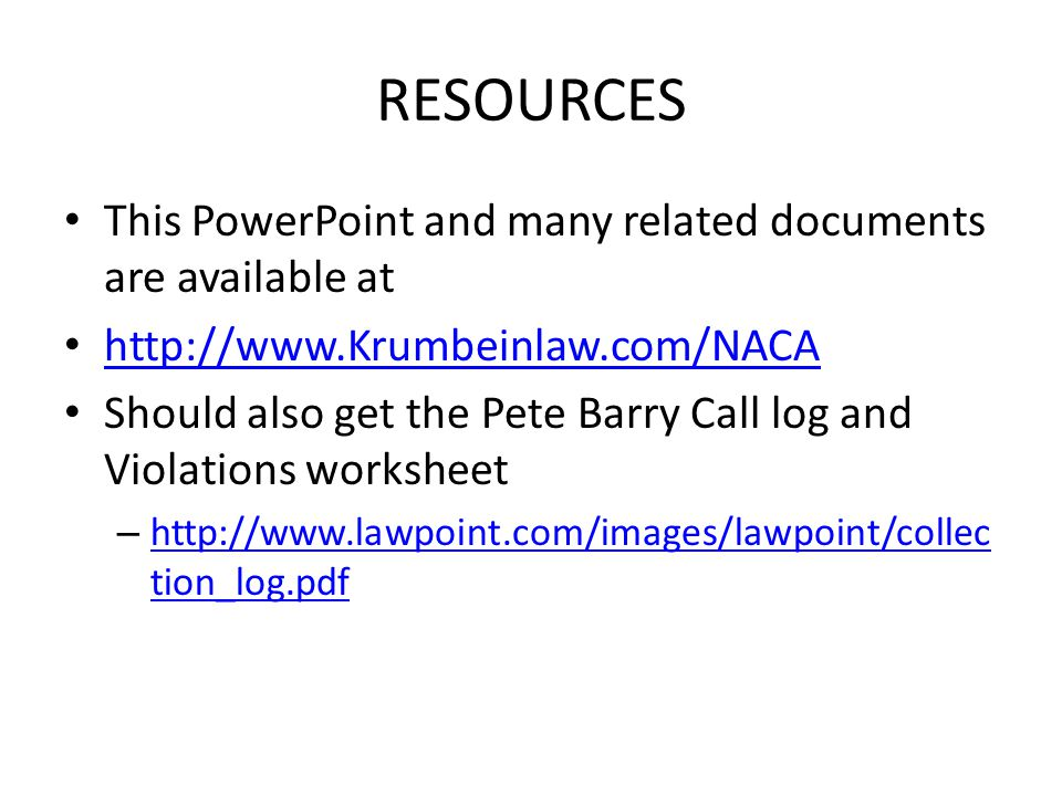 RESOURCES This PowerPoint and many related documents are available at http://www.Krumbeinlaw.com/NACA Should also get the Pete Barry Call log and Violations worksheet – http://www.lawpoint.com/images/lawpoint/collec tion_log.pdf http://www.lawpoint.com/images/lawpoint/collec tion_log.pdf