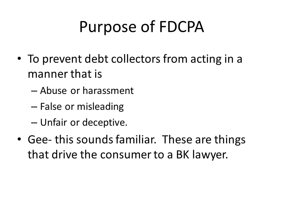 Purpose of FDCPA To prevent debt collectors from acting in a manner that is – Abuse or harassment – False or misleading – Unfair or deceptive.