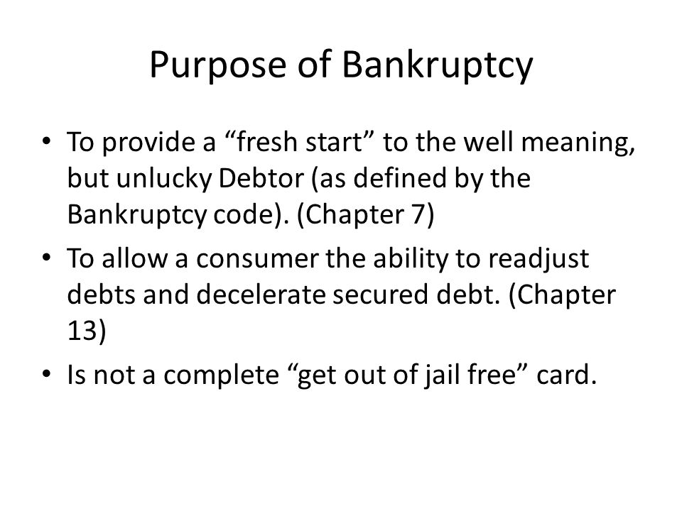 Purpose of Bankruptcy To provide a fresh start to the well meaning, but unlucky Debtor (as defined by the Bankruptcy code).