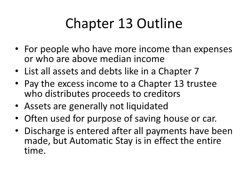 Chapter 13 Outline For people who have more income than expenses or who are above median income List all assets and debts like in a Chapter 7 Pay the excess income to a Chapter 13 trustee who distributes proceeds to creditors Assets are generally not liquidated Often used for purpose of saving house or car.